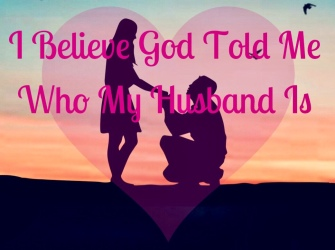 I believe God told me who my husband is
