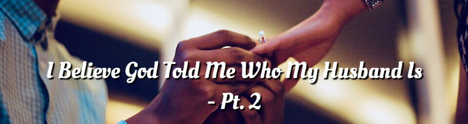 I Believe God Told Me Who My Husband Is – Pt  2   Heart of